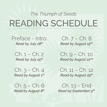 The Triumph of Seeds reading schedule: read the preface and intro by July 18, chapters one and two by July 25, chapters three and four by August first, chapters five and six by August 8, chapters seven and eight by August 15, chapters nine and ten by August 22, chapters 11 and 12 by August 29, and finish the book by September 5